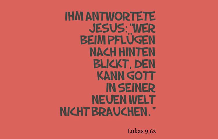 """Ihm antwortete Jesus: """"Wer beim Pflügen nach hinten blickt, den kann Gott in seiner neuen Welt nicht brauchen."""" - Lukas 9,62"""