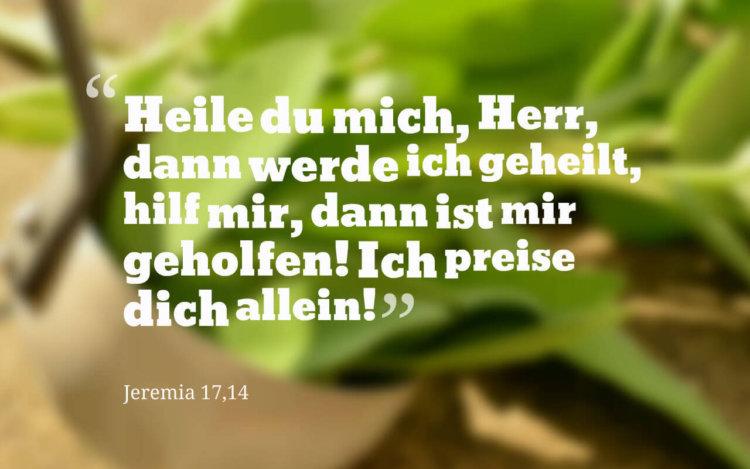 Heile du mich, Herr, dann werde ich geheilt, hilf mir, dann ist mir geholfen! Ich preise dich allein! Jeremia 17,14