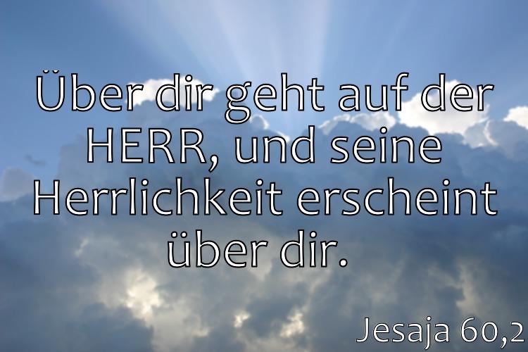Wochenspruch 6 / 2017: Jesaja 60,2: Über dir geht auf der HERR, und seine Herrlichkeit erscheint über dir.