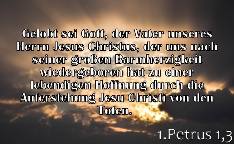 Wochenspruch 17 / 2017: 1.Petrus 1,3: Gelobt sei Gott, der Vater unseres Herrn Jesus Christus, der uns nach seiner großen Barmherzigkeit wiedergeboren hat zu einer lebendigen Hoffnung durch die Auferstehung Jesu Christi von den Toten.
