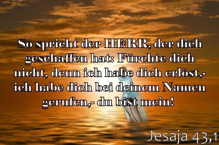 Wochenspruch 30 / 2017: Jesaja 43,1: So spricht der HERR, der dich geschaffen hat: Fürchte dich nicht, denn ich habe dich erlöst; ich habe dich bei deinem Namen gerufen; du bist mein!