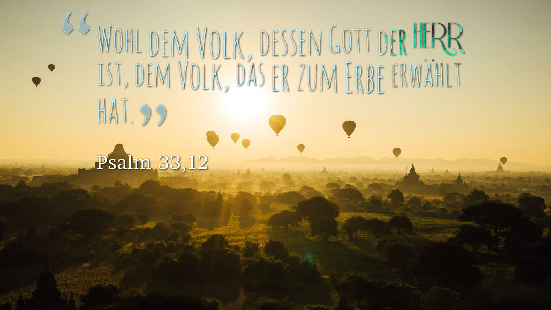 Wohl dem Volk, dessen Gott der HERR ist, dem Volk, das er zum Erbe erwählt hat. - Psalm 33,12